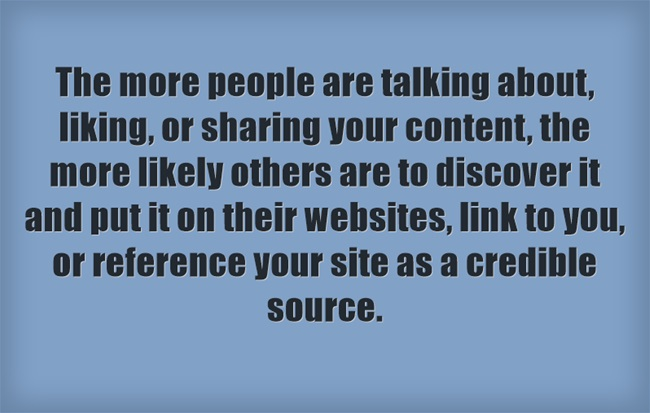 Image reads: The more people are talking about, liking, or sharing your content, the more likely others are to discover it and put it on their websites, link to you, or reference your site as a credible source.