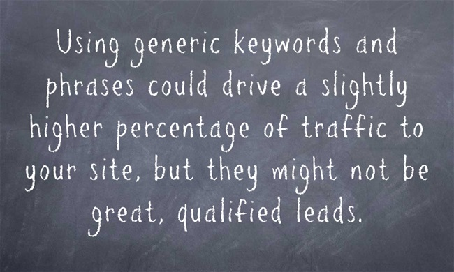 Image reads: Using generic keywords and phrases could drive a slightly higher percentage of traffic to your site, but they might not be great, qualified leads.